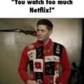 U watch too much Netflix